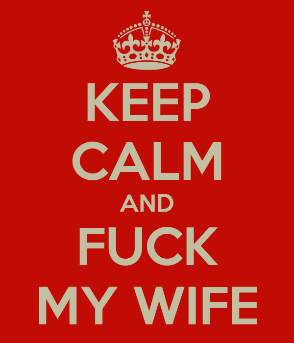 KEEP CALM AND FUCK MY WIFE