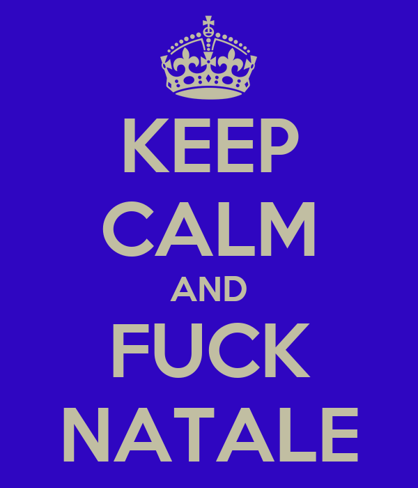 KEEP CALM AND FUCK NATALE