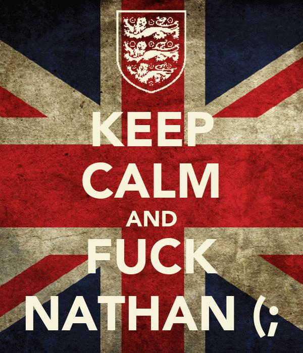 KEEP CALM AND FUCK NATHAN (;