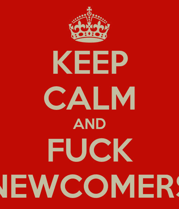 KEEP CALM AND FUCK NEWCOMERS
