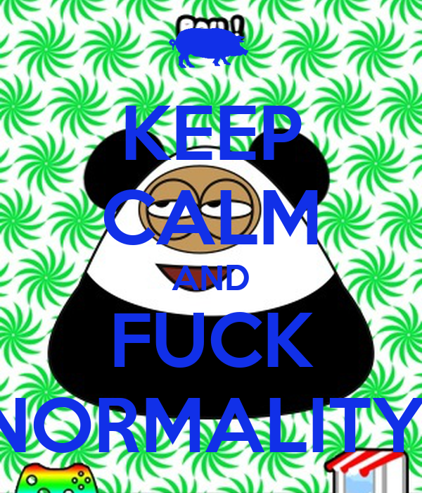 KEEP CALM AND FUCK NORMALITY