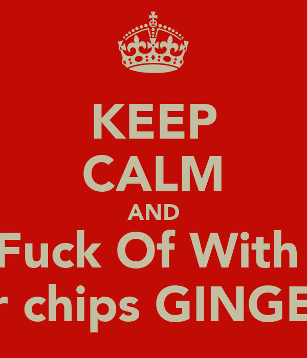 KEEP CALM AND Fuck Of With  your chips GINGE!!!!