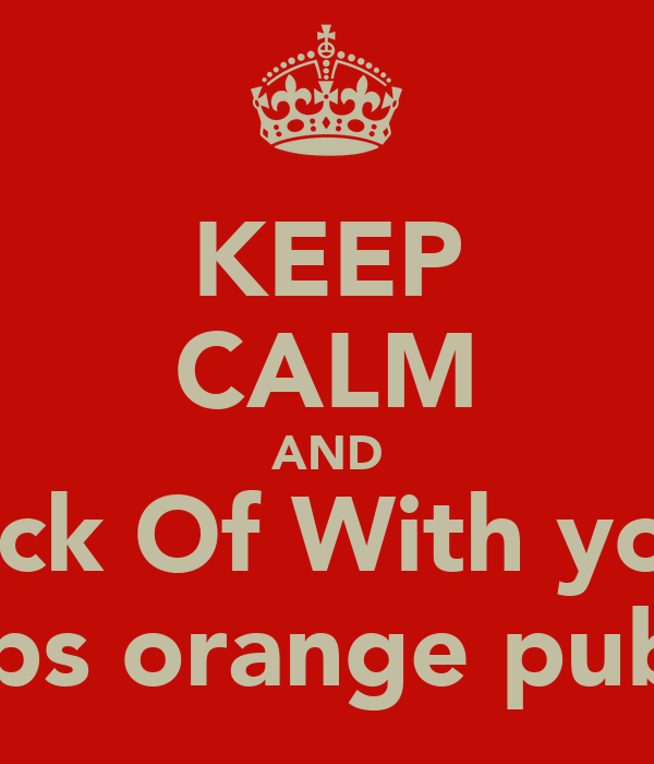 KEEP CALM AND Fuck Of With your  chips orange pubes!