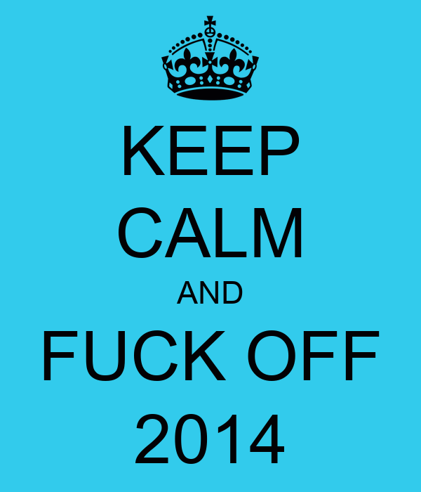 KEEP CALM AND FUCK OFF 2014