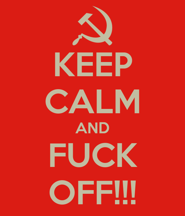 KEEP CALM AND FUCK OFF!!!