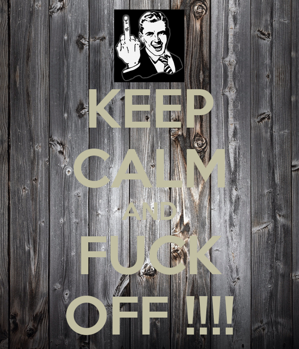 KEEP CALM AND FUCK OFF !!!!