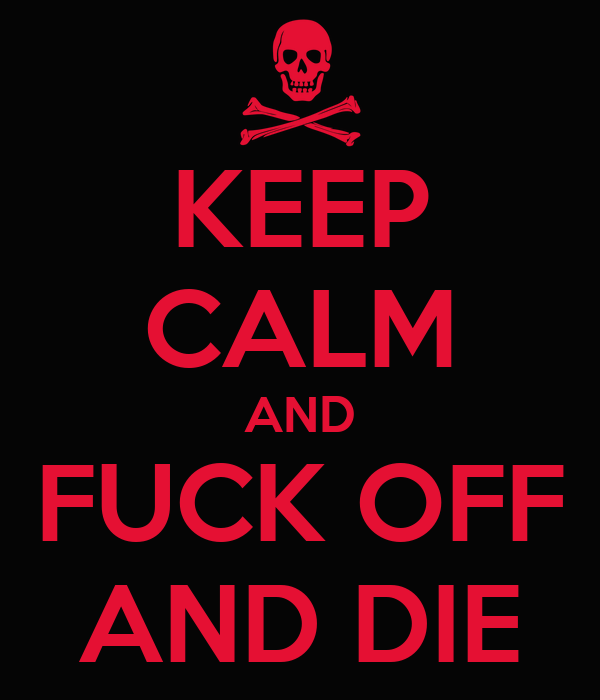 KEEP CALM AND FUCK OFF AND DIE