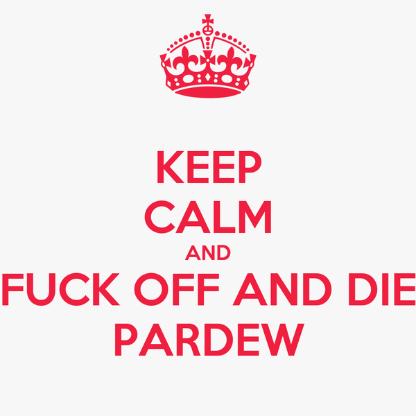 KEEP CALM AND FUCK OFF AND DIE PARDEW