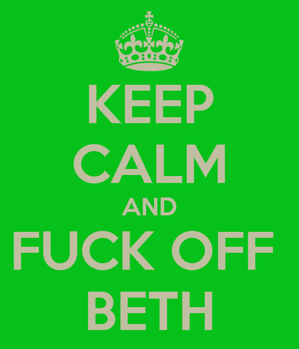 KEEP CALM AND FUCK OFF  BETH