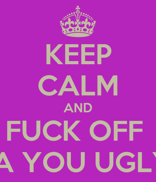 KEEP CALM AND FUCK OFF  BRIANNA YOU UGLY LOSER