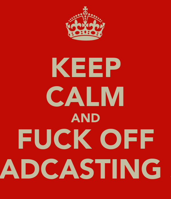 KEEP CALM AND FUCK OFF BROADCASTING SHIT