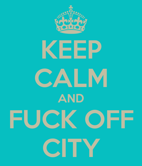 KEEP CALM AND FUCK OFF CITY