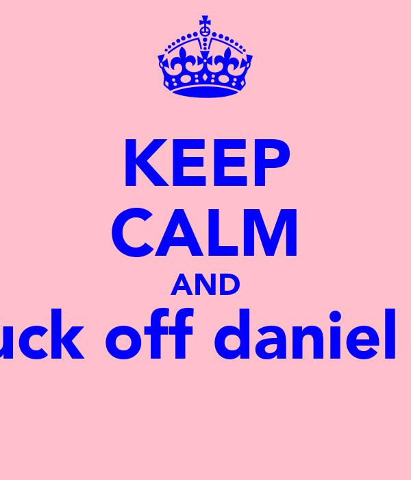 KEEP CALM AND fuck off daniel F