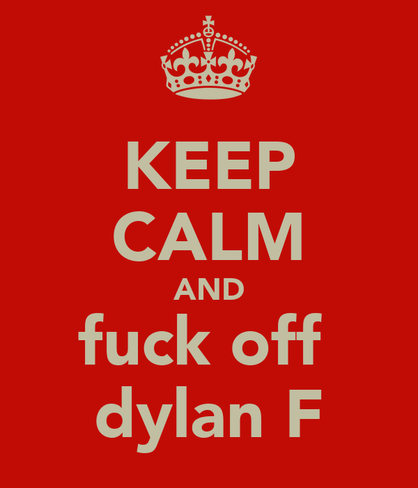 KEEP CALM AND fuck off  dylan F