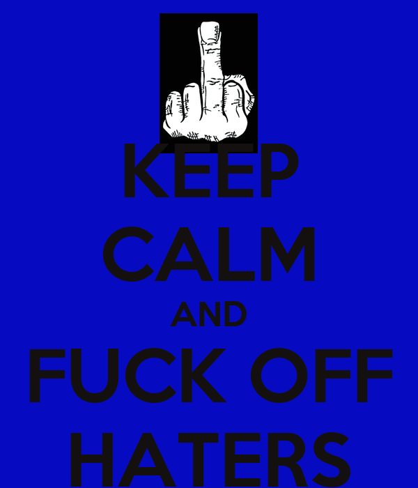 KEEP CALM AND FUCK OFF HATERS