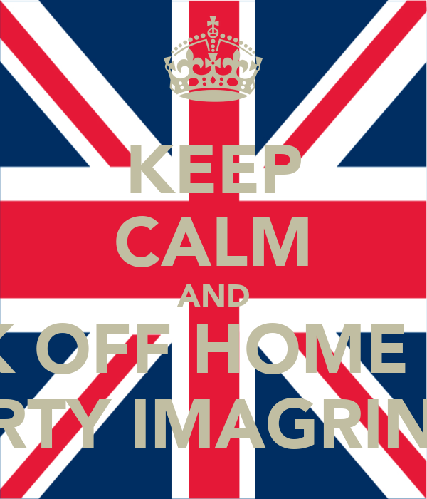 KEEP CALM AND FUCK OFF HOME YOU  DIRTY IMAGRINTS