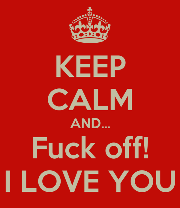 KEEP CALM AND... Fuck off! I LOVE YOU
