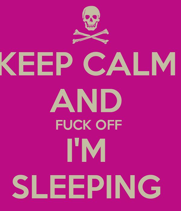 KEEP CALM  AND  FUCK OFF  I'M  SLEEPING