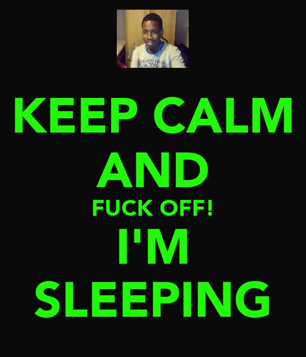 KEEP CALM AND FUCK OFF! I'M SLEEPING