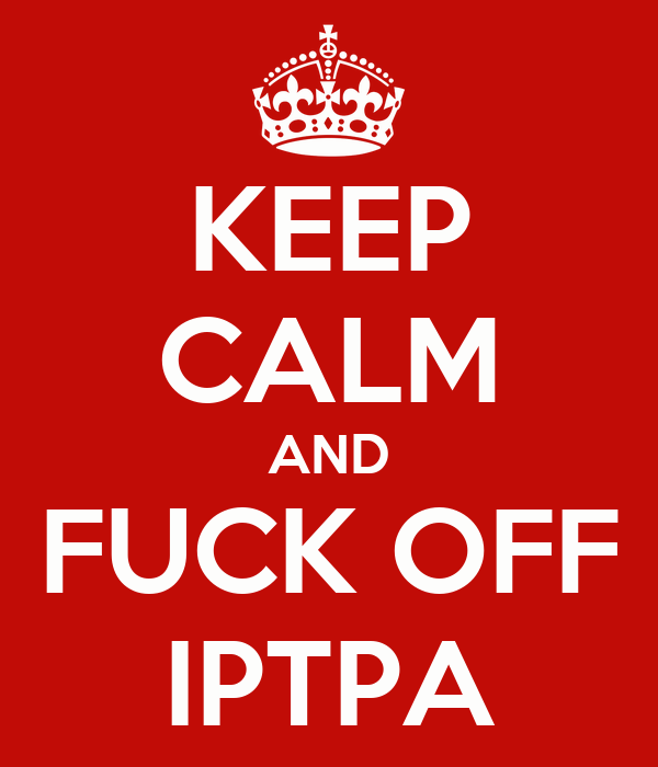 KEEP CALM AND FUCK OFF IPTPA