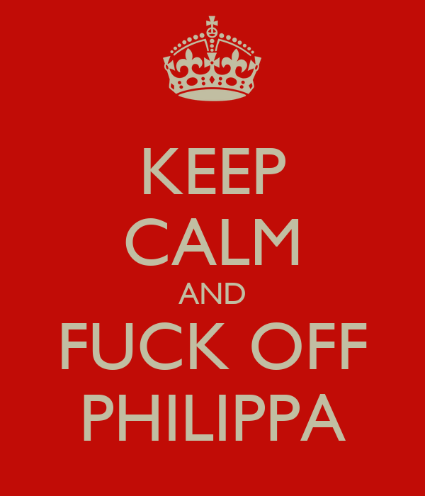 KEEP CALM AND FUCK OFF PHILIPPA