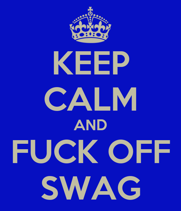 KEEP CALM AND FUCK OFF SWAG