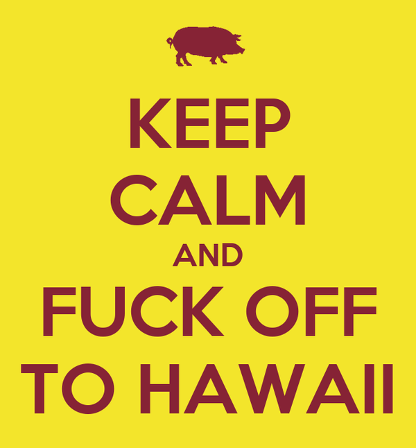 KEEP CALM AND FUCK OFF TO HAWAII