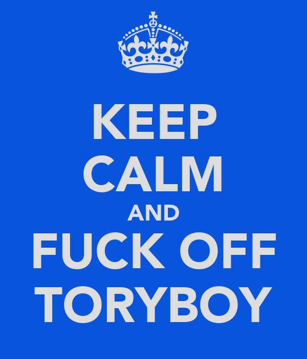 KEEP CALM AND FUCK OFF TORYBOY