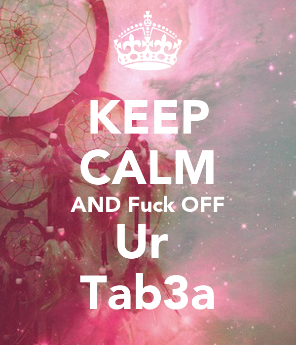 KEEP CALM AND Fuck OFF Ur  Tab3a