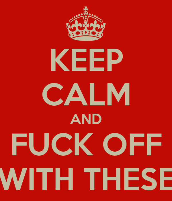 KEEP CALM AND FUCK OFF WITH THESE