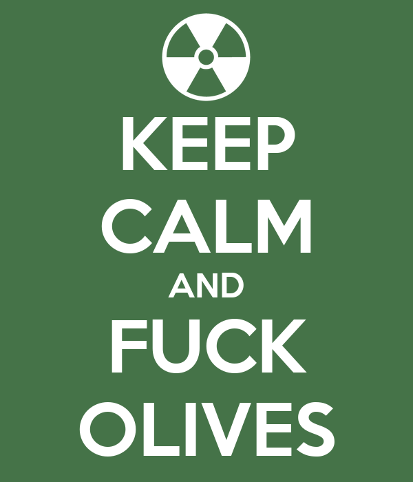 KEEP CALM AND FUCK OLIVES