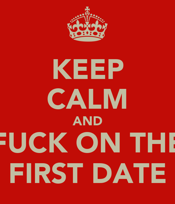 KEEP CALM AND FUCK ON THE FIRST DATE