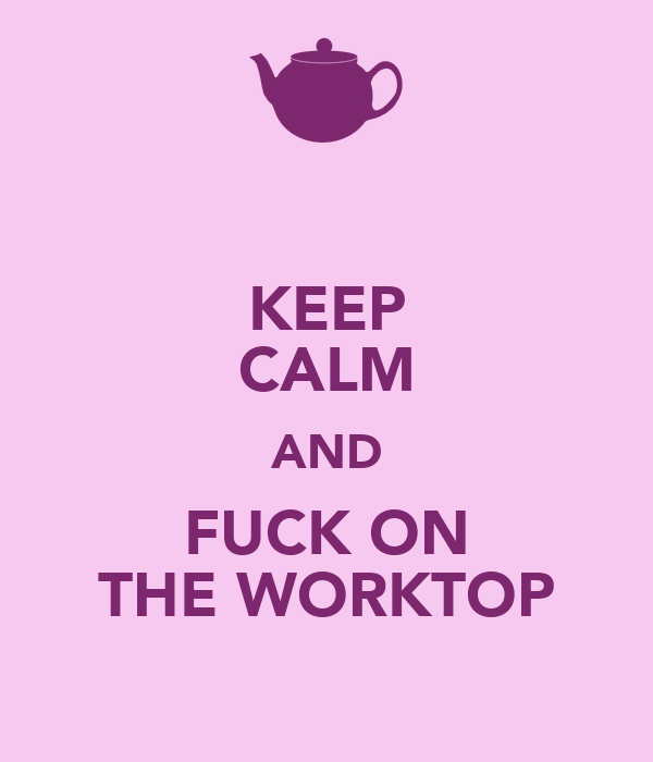 KEEP CALM AND FUCK ON THE WORKTOP
