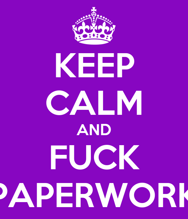 KEEP CALM AND FUCK PAPERWORK
