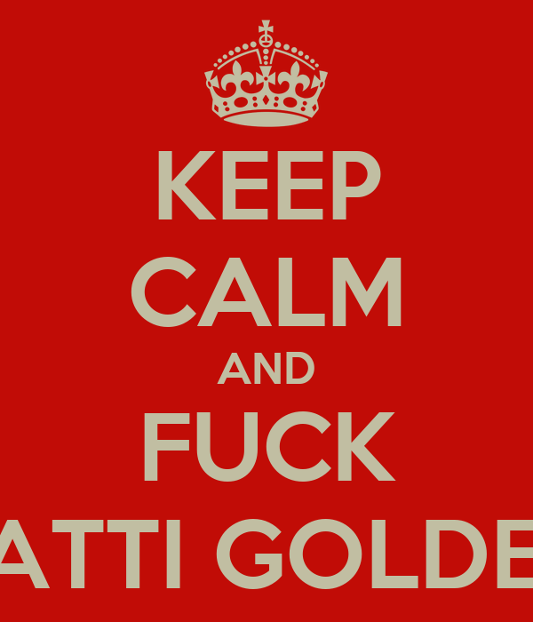 KEEP CALM AND FUCK PATTI GOLDEN