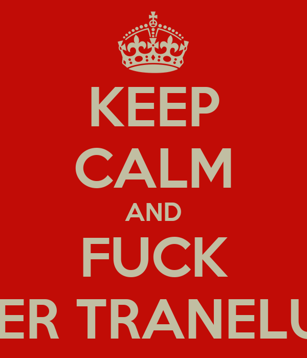 KEEP CALM AND FUCK PETER TRANELUND
