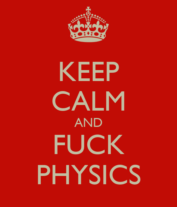 KEEP CALM AND FUCK PHYSICS