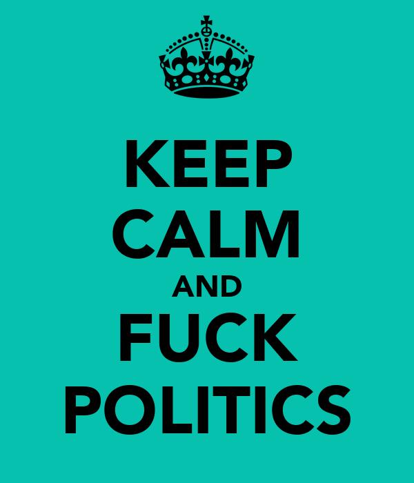 KEEP CALM AND FUCK POLITICS
