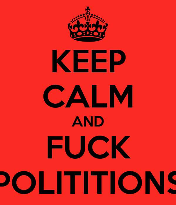 KEEP CALM AND FUCK POLITITIONS