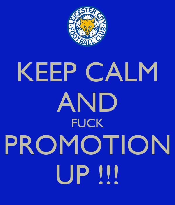 KEEP CALM AND FUCK PROMOTION UP !!!