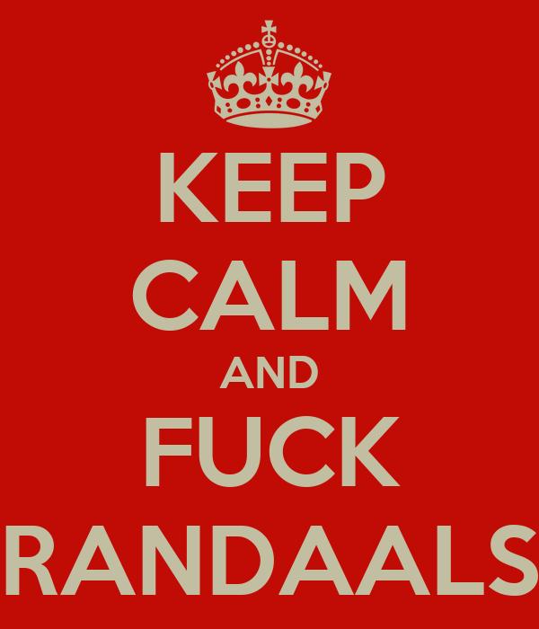 KEEP CALM AND FUCK RANDAALS