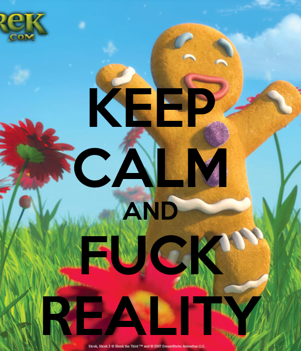 KEEP CALM AND FUCK REALITY