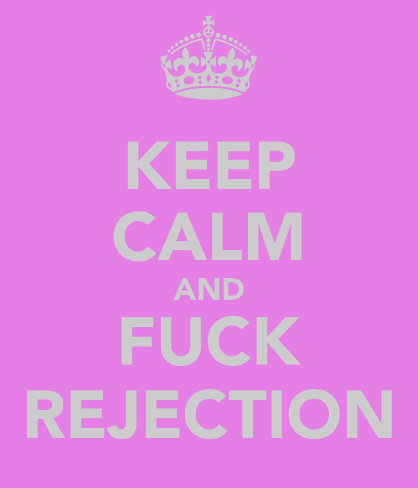 KEEP CALM AND FUCK REJECTION