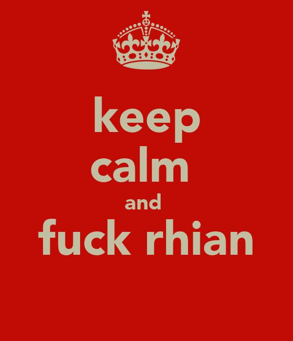 keep calm  and  fuck rhian