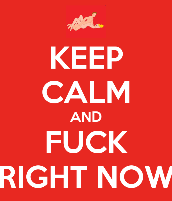 KEEP CALM AND FUCK RIGHT NOW