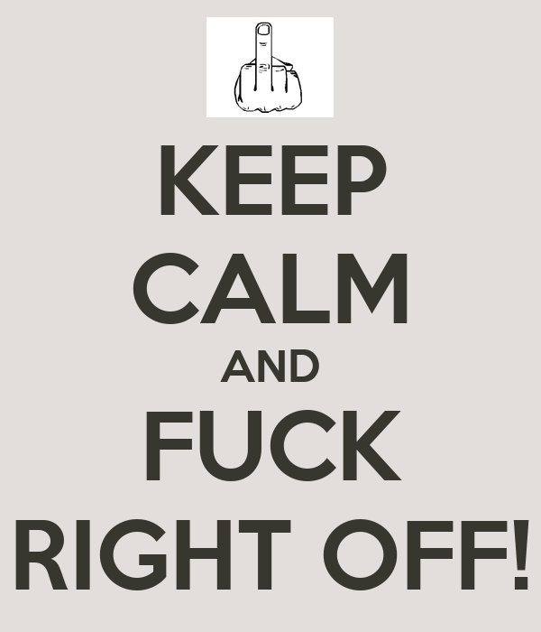 KEEP CALM AND FUCK RIGHT OFF!