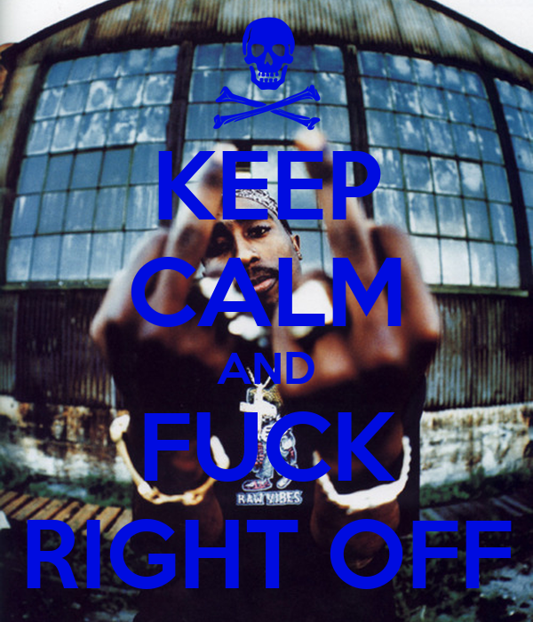 KEEP CALM AND FUCK RIGHT OFF