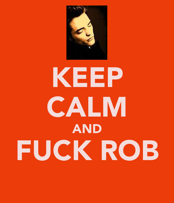 KEEP CALM AND FUCK ROB