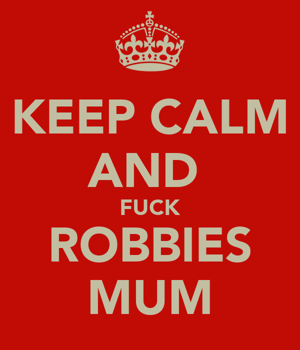 KEEP CALM AND  FUCK ROBBIES MUM