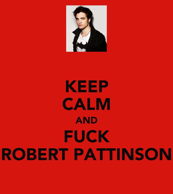 KEEP CALM AND FUCK ROBERT PATTINSON